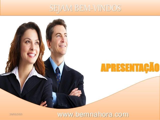 SEJAM BEM-VINDOS APRESENTAÇÃO www.bemnahora.com29/05/2015