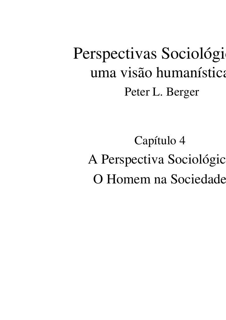 Perspectivas Sociológicas  uma visão humanística        Peter L. Berger          Capítulo 4  A Perspectiva Sociológica   O...
