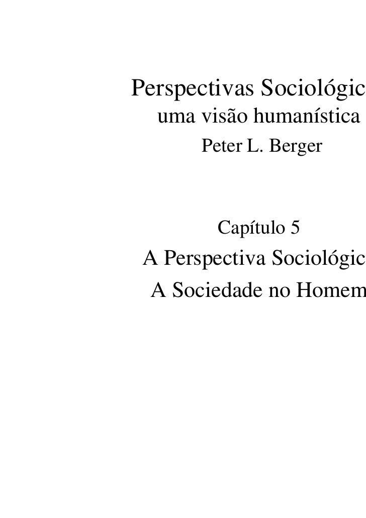 Perspectivas Sociológicas  uma visão humanística       Peter L. Berger         Capítulo 5 A Perspectiva Sociológica  A Soc...