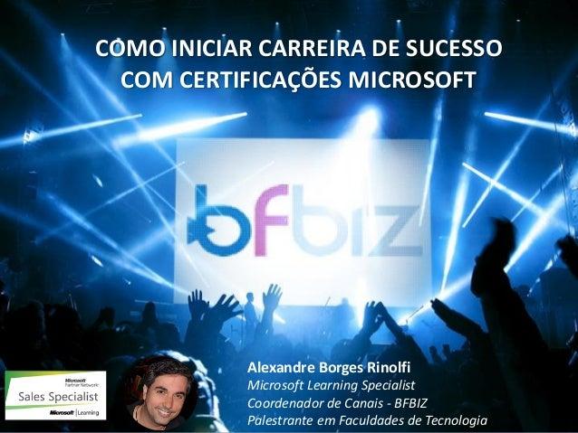 w ww. b f b i z . c o m . b r COMO INICIAR CARREIRA DE SUCESSOCOM CERTIFICAÇÕES MICROSOFT  Alexandre Borges RinolfiMicroso...