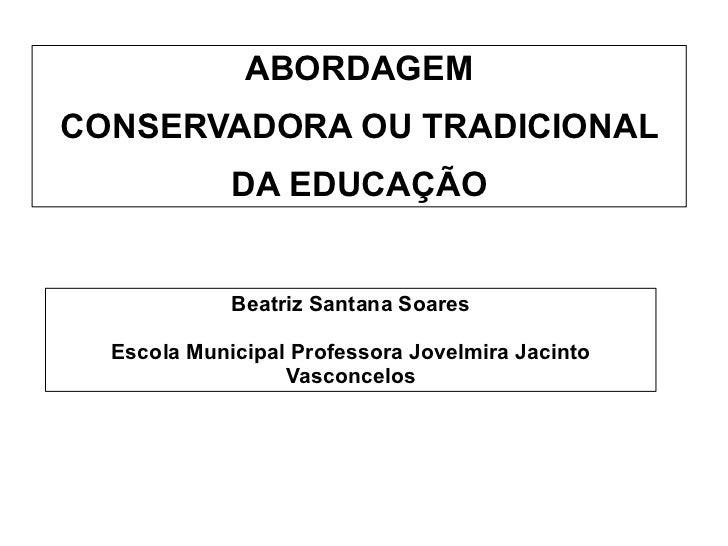 ABORDAGEM        CONSERVADORA OU TRADICIONAL DA EDUCAÇÃO                         Beatriz Santana Soares      ...