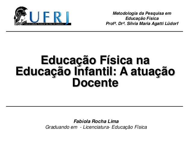 Educação Física na Educação Infantil: A atuação Docente Metodologia da Pesquisa em Educação Física Profª. Drª. Sílvia Mari...