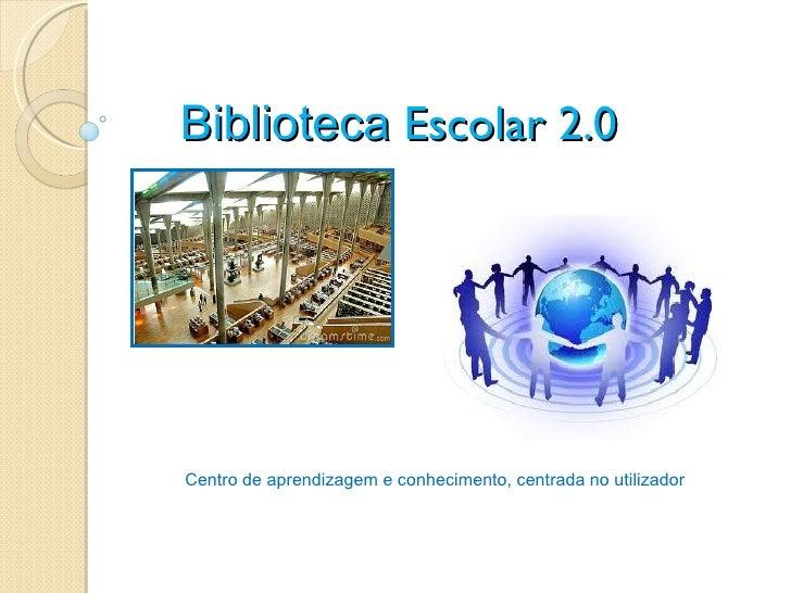 Biblioteca Escolar 2.0Centro de aprendizagem e conhecimento, centrada no utilizador