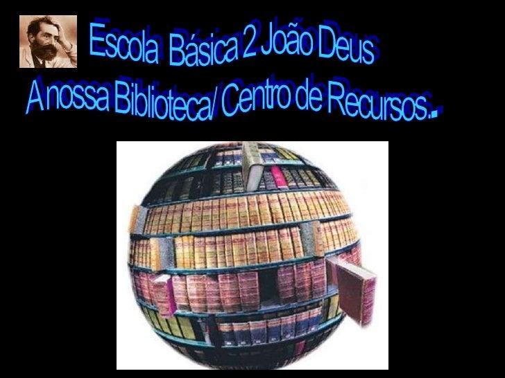 Escola  Básica 2 João Deus<br />A nossa Biblioteca/ Centro de Recursos...<br />