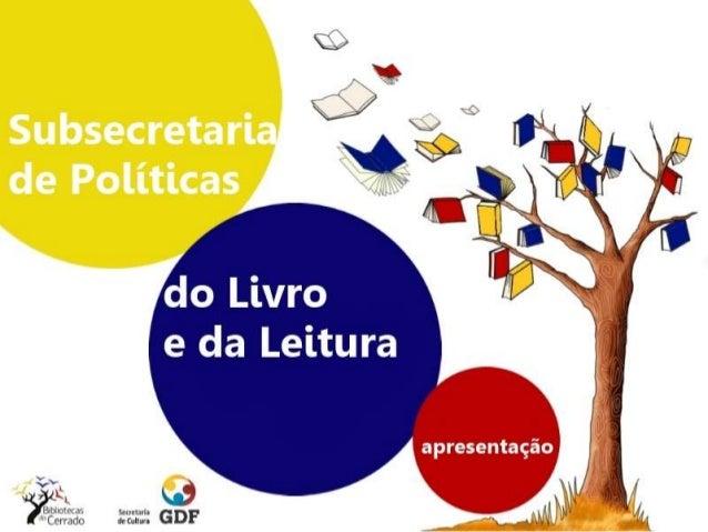 Subsecretaria de Políticas do Livro e da Leitura É o setor estratégico do governo para a ampliação da cidadania e a formaç...