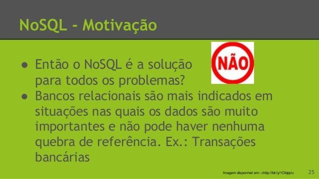 NoSQL - Porque SGBDs não são recomendados? Modelo de garantia baseado no ACID Inviabiliza a distribuição de dados de forma...