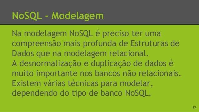 NoSQL - Modelagem A desnormalização consiste em copiar os mesmos dados em vários documentos ou tabelas, com o objetivo de ...
