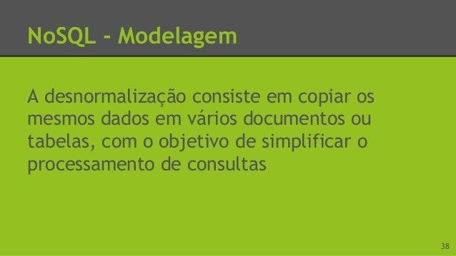 NoSQL - Modelagem Algumas técnicas de modelagem: ● Desnormalização ● Agregação ● Agregados atômicos ● Chaves enumeráveis ●...