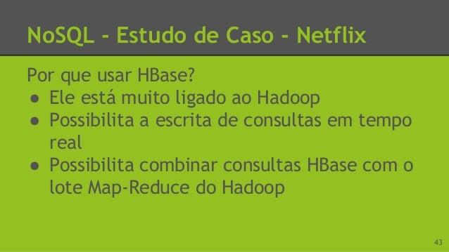 NoSQL - Estudo de Caso - Netflix Por que usar Cassandra? ● Grande capacidade de escalabilidade ● Consegue replicar dados a...