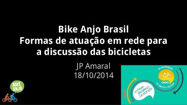 Bike Anjo Brasil  Formas de atuação em rede para  a discussão das bicicletas  JP Amaral  18/10/2014