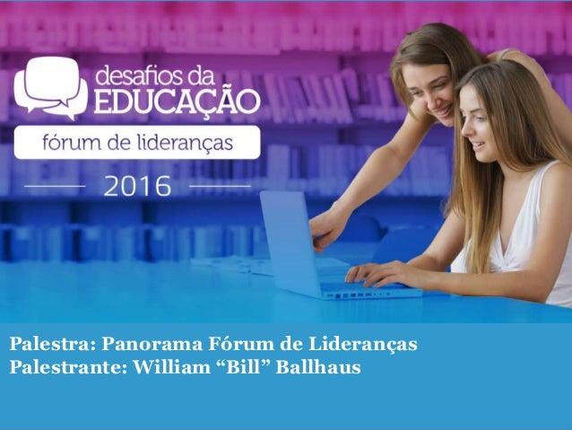 "Palestra: Panorama Fórum de Lideranças Palestrante: William ""Bill"" Ballhaus"