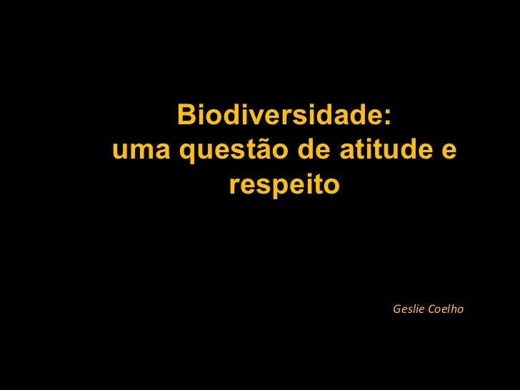 Biodiversidade: uma questão de atitude e respeito Geslie Coelho