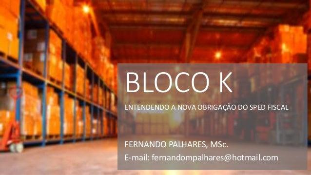 FERNANDO PALHARES, MSc. E-mail: fernandompalhares@hotmail.com BLOCO K ENTENDENDO A NOVA OBRIGAÇÃO DO SPED FISCAL
