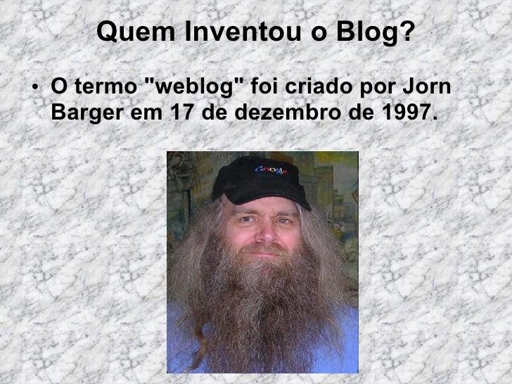 """Quem Inventou o Blog? <ul><li>O termo """"weblog"""" foi criado por Jorn Barger em 17 de dezembro de 1997.  </li></ul>"""