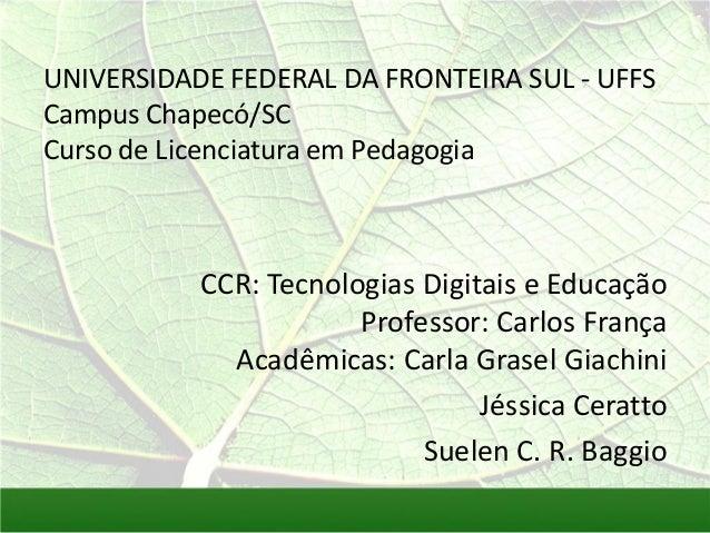 UNIVERSIDADE FEDERAL DA FRONTEIRA SUL - UFFS Campus Chapecó/SC Curso de Licenciatura em Pedagogia  CCR: Tecnologias Digita...