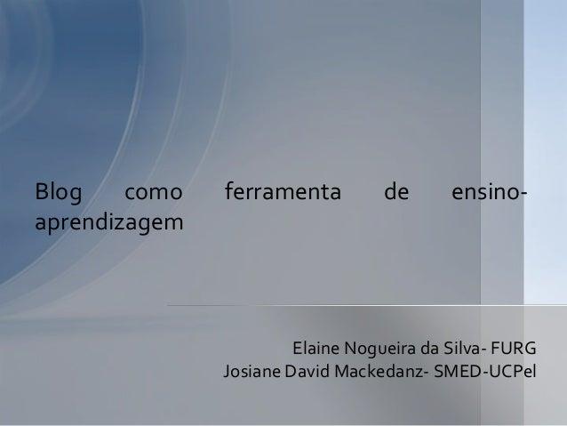 Elaine Nogueira da Silva- FURGJosiane David Mackedanz- SMED-UCPelBlog como ferramenta de ensino-aprendizagem