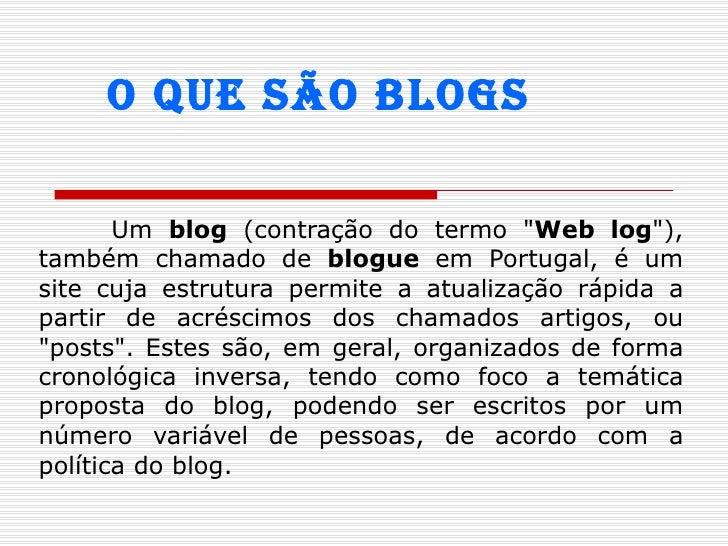 """Um  blog  (contração do termo """" Web log """"), também chamado de  blogue  em Portugal, é um site cuja estrutura per..."""