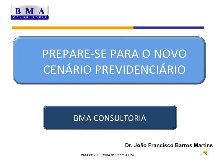 PREPARE-SE PARA O NOVO CENÁRIO PREVIDENCIÁRIO Dr. João Francisco Barros Martins BMA CONSULTORIA 015.9771.47.74 BMA CONSULT...