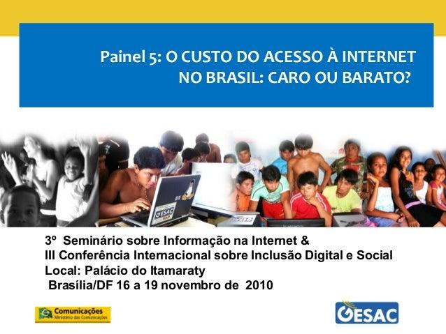 Painel 5: O CUSTO DO ACESSO À INTERNET NO BRASIL: CARO OU BARATO? 3º Seminário sobre Informação na Internet & III Conferên...