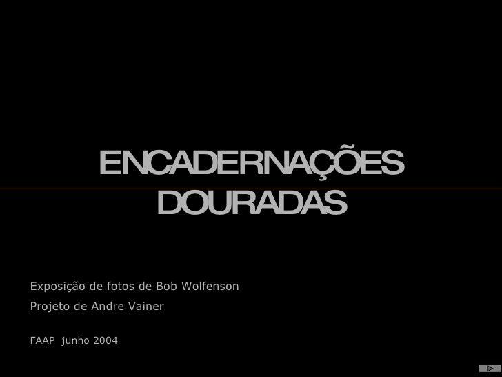 Exposição de fotos de Bob Wolfenson Projeto de Andre Vainer FAAP  junho 2004   ENCADERNAÇÕES DOURADAS