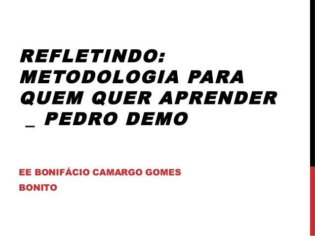 REFLETINDO: METODOLOGIA PARA QUEM QUER APRENDER _ PEDRO DEMO EE BONIFÁCIO CAMARGO GOMES BONITO