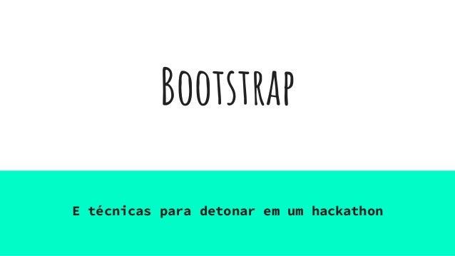Bootstrap E técnicas para detonar em um hackathon