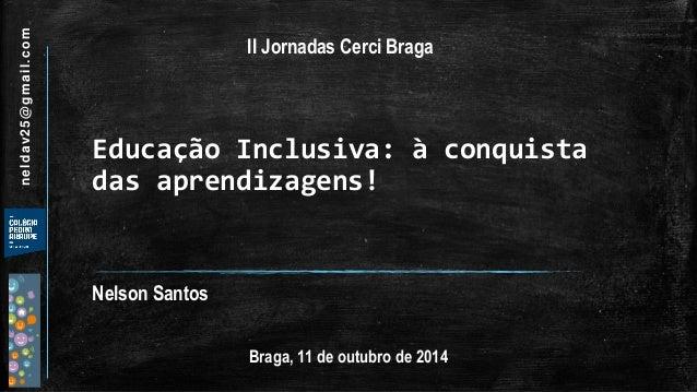 Educação Inclusiva: à conquista das aprendizagens!  Nelson Santos  Braga, 11 de outubro de 2014  neldav25@gmail.com  II Jo...