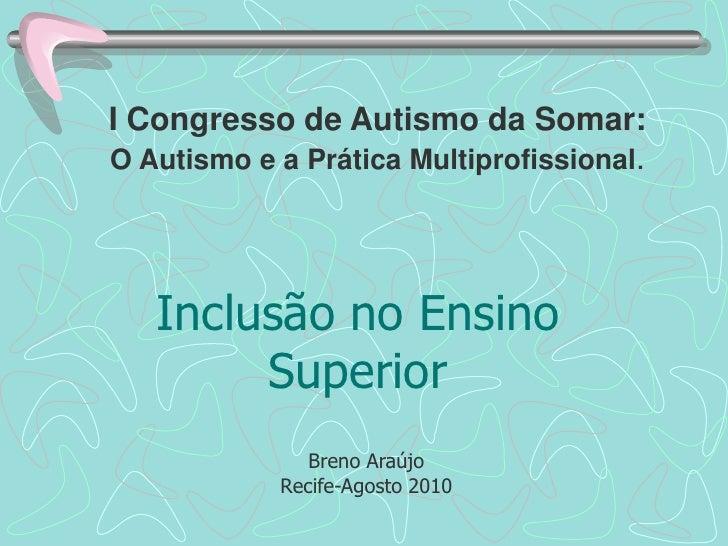 I Congresso de Autismo da Somar: <br />O Autismo e a Prática Multiprofissional.<br />Inclusão no Ensino Superior<br />Bren...