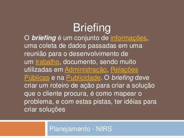 O briefing é um conjunto de informações, uma coleta de dados passadas em uma reunião para o desenvolvimento de um trabalho...