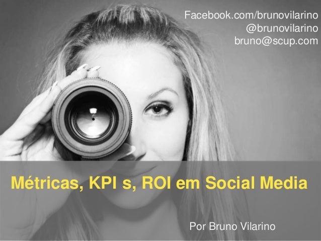 Facebook.com/brunovilarino @brunovilarino bruno@scup.com  Métricas, KPI s, ROI em Social Media Por Bruno Vilarino