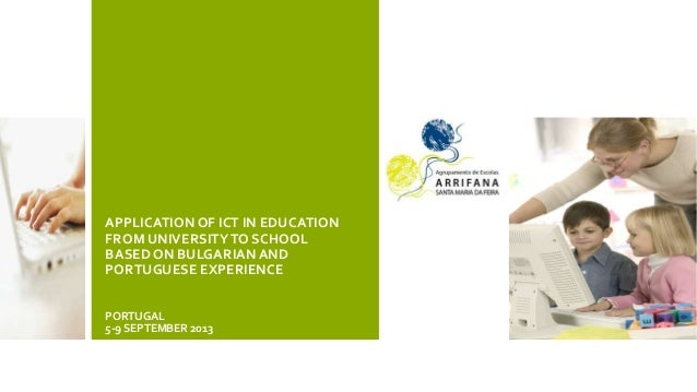 APPLICATIONOF ICT IN EDUCATION FROM UNIVERSITYTO SCHOOL BASED ON BULGARIANAND PORTUGUESE EXPERIENCE PORTUGAL 5-9 SEPTEMBER...