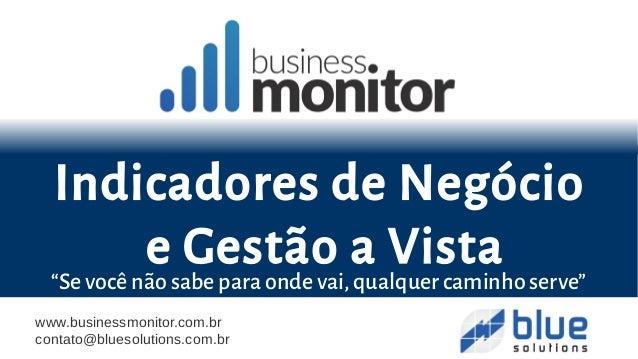 """www.businessmonitor.com.br contato@bluesolutions.com.br """"Se você não sabe para onde vai,qualquer caminho serve"""" Indicadore..."""