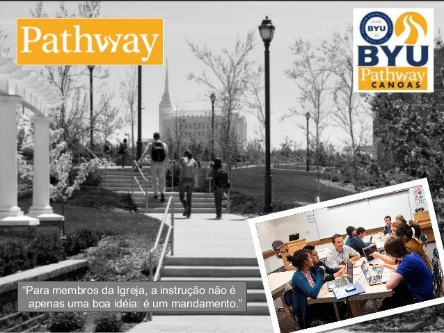 """Programa Pathway  """"Para membros da Igreja, a instrução não é  apenas uma boa idéia: é um mandamento.""""  © 2010 Brigham Youn..."""