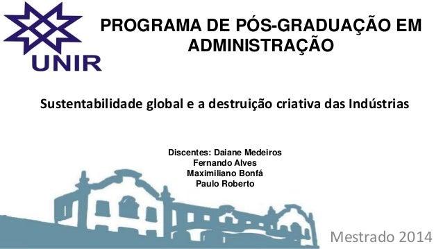 Mestrado 2014 Sustentabilidade global e a destruição criativa das Indústrias Discentes: Daiane Medeiros Fernando Alves Max...