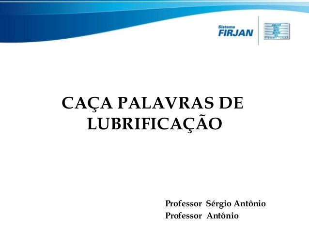 CAÇA PALAVRAS DE LUBRIFICAÇÃO  Professor Sérgio Antônio Professor Antônio