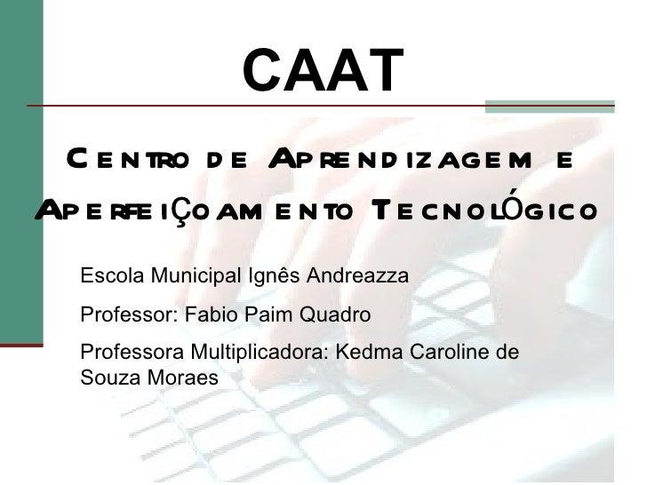 CAAT C e ntro d e Ap re nd izage m eAp e rfe içoam e nto Te cnológico  Escola Municipal Ignês Andreazza  Professor: Fabio ...