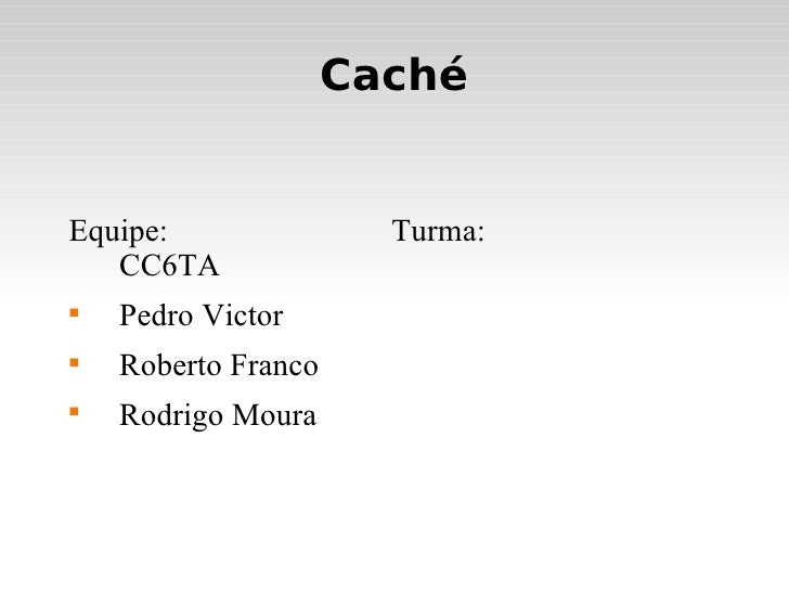Caché <ul><li>Equipe: Turma: CC6TA </li></ul><ul><li>Pedro Victor </li></ul><ul><li>Roberto Franco </li></ul><ul><li>Rodri...