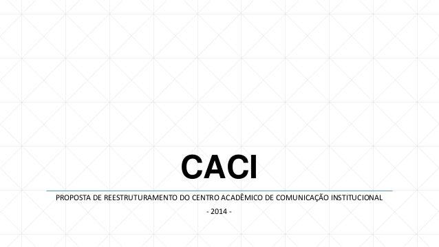 CACI PROPOSTA DE REESTRUTURAMENTO DO CENTRO ACADÊMICO DE COMUNICAÇÃO INSTITUCIONAL - 2014 -