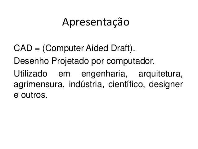 Apresentação  CAD = (Computer Aided Draft).  Desenho Projetado por computador.  Utilizado em engenharia, arquitetura,  agr...