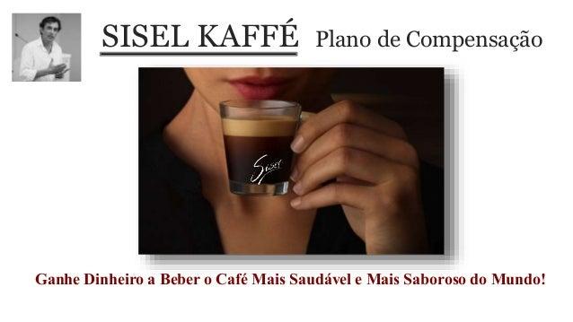 SISEL KAFFÉ Plano de Compensação Ganhe Dinheiro a Beber o Café Mais Saudável e Mais Saboroso do Mundo!