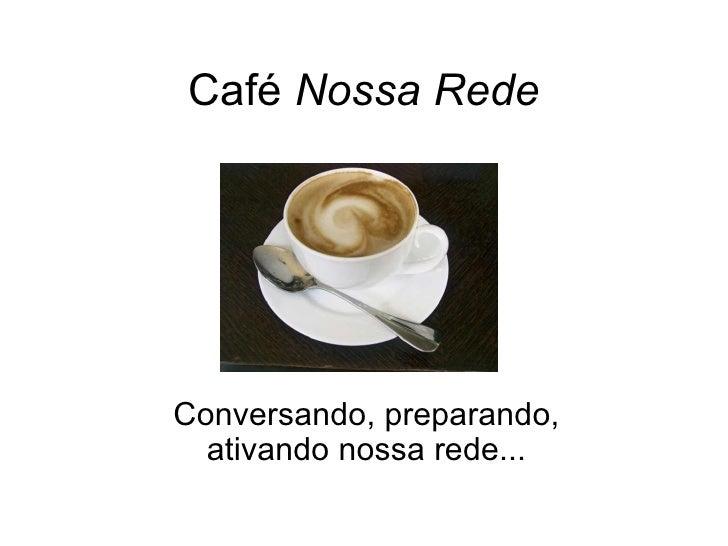 Café  Nossa Rede Conversando, preparando, ativando nossa rede...