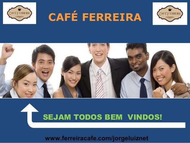 CAFÉ FERREIRA SEJAM TODOS BEM VINDOS! www.ferreiracafe.com/jorgeluiznet