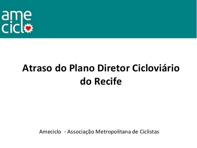Atraso do Plano Diretor Cicloviário do Recife Ameciclo - Associação Metropolitana de Ciclistas