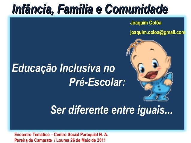 IInnffâânncciiaa,, FFaammíílliiaa ee CCoommuunniiddaaddee  Educação Inclusiva no  Pré-Escolar:  Joaquim Colôa  joaquim.col...