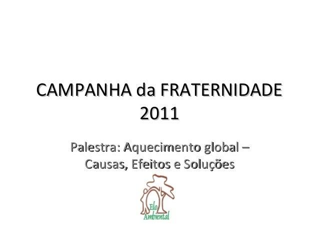 CAMPANHA da FRATERNIDADECAMPANHA da FRATERNIDADE 20112011 Palestra: Aquecimento global –Palestra: Aquecimento global – Cau...