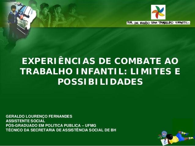 EXPERIÊNCIAS DE COMBATE AO TRABALHO INFANTIL: LIMITES E POSSIBILIDADES  GERALDO LOURENÇO FERNANDES ASSISTENTE SOCIAL PÓS-G...