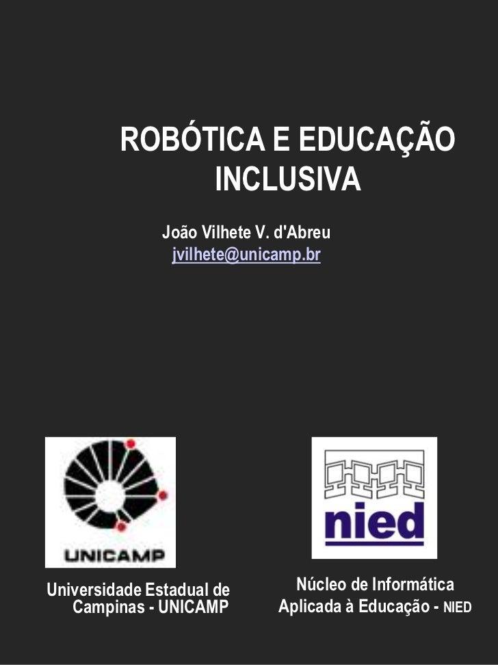ROBÓTICA E EDUCAÇÃO              INCLUSIVA               João Vilhete V. dAbreu                jvilhete@unicamp.brUniversi...