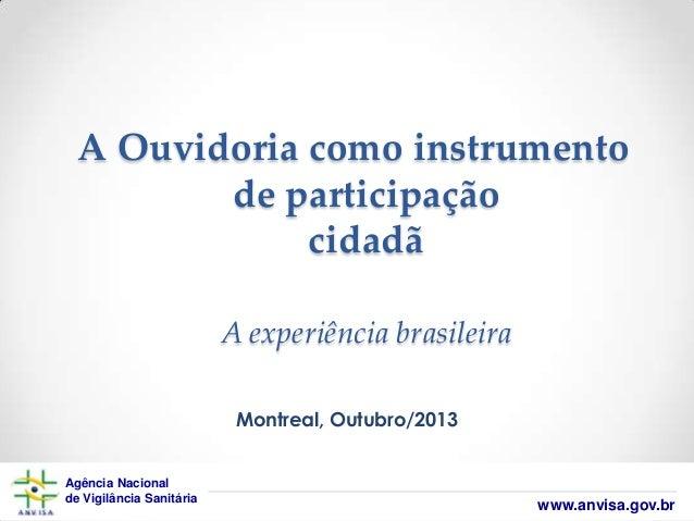 A Ouvidoria como instrumento de participação cidadã A experiência brasileira Montreal, Outubro/2013 Agência Nacional de Vi...