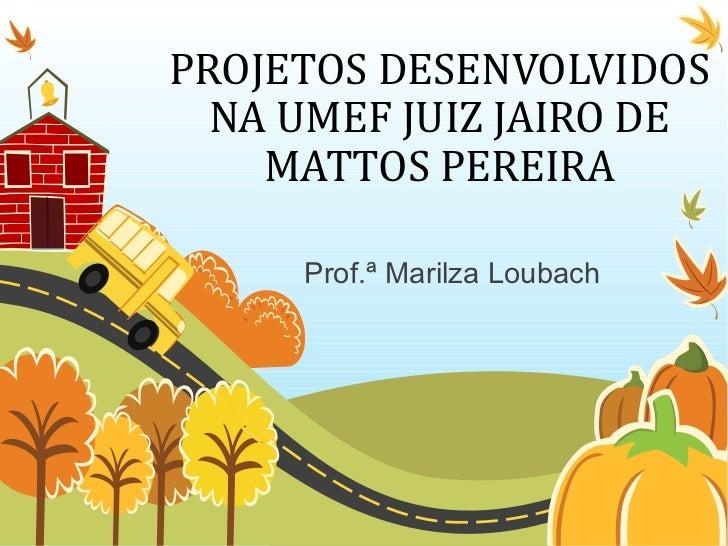 PROJETOS DESENVOLVIDOS  NA UMEF JUIZ JAIRO DE    MATTOS PEREIRA     Prof.ª Marilza Loubach