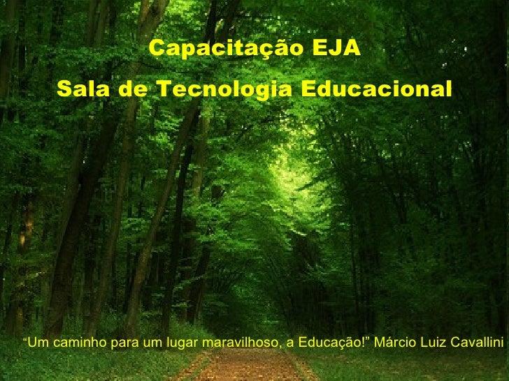 """Capacitação EJA     Sala de Tecnologia Educacional""""Um caminho para um lugar maravilhoso, a Educação!"""" Márcio Luiz Cavallini"""